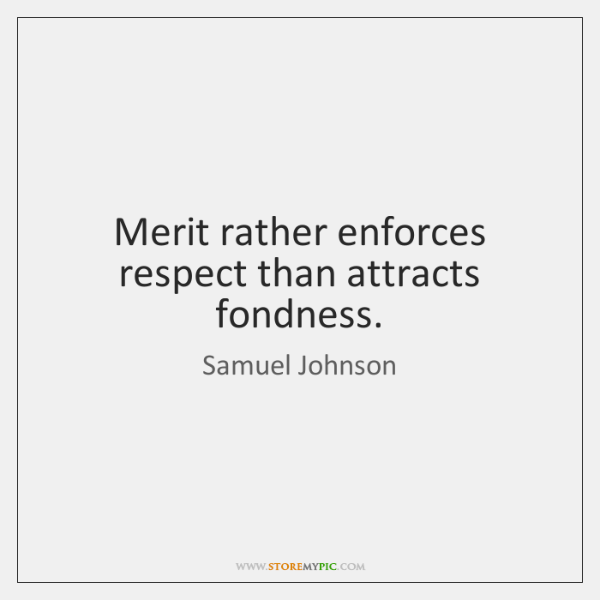 Merit rather enforces respect than attracts fondness.