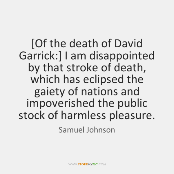 [Of the death of David Garrick:] I am disappointed by that stroke ...