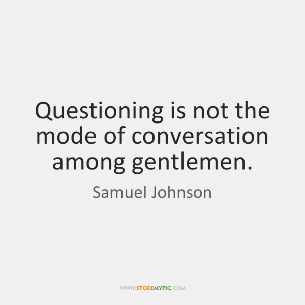 Questioning is not the mode of conversation among gentlemen.