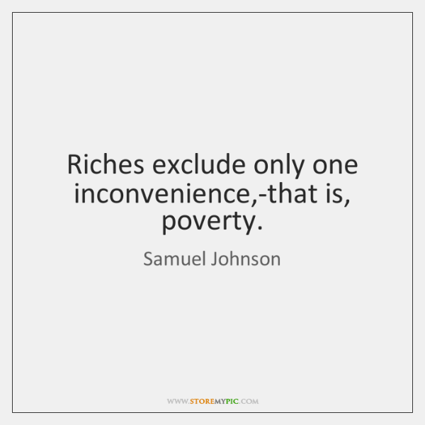 Riches exclude only one inconvenience,-that is, poverty.