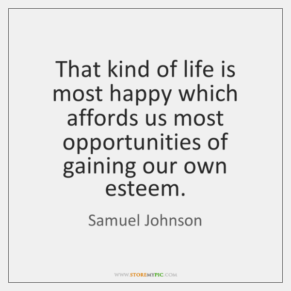 That kind of life is most happy which affords us most opportunities ...
