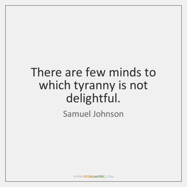 There are few minds to which tyranny is not delightful.