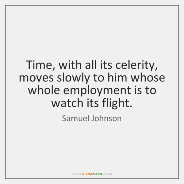 Time, with all its celerity, moves slowly to him whose whole employment ...