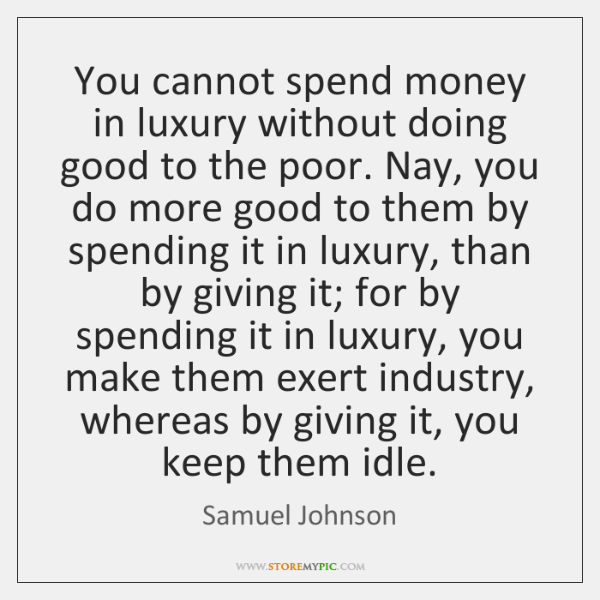 You cannot spend money in luxury without doing good to the poor. ...