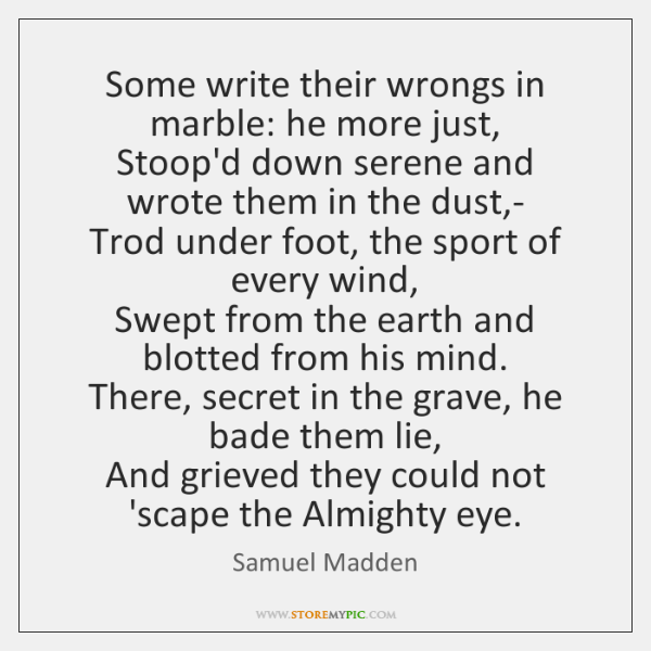 Some write their wrongs in marble: he more just,   Stoop'd down serene ...