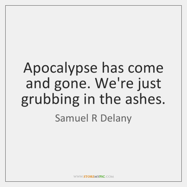Apocalypse has come and gone. We're just grubbing in the ashes.