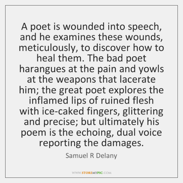 A poet is wounded into speech, and he examines these wounds, meticulously, ...