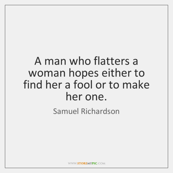 A man who flatters a woman hopes either to find her a ...