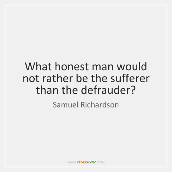 What honest man would not rather be the sufferer than the defrauder?