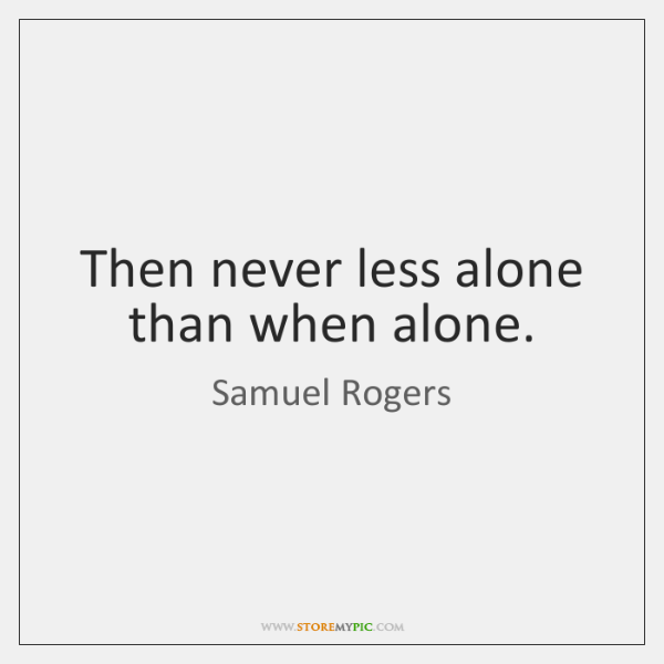 Then never less alone than when alone.