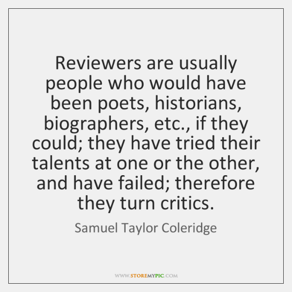Reviewers are usually people who would have been poets, historians, biographers, etc., ...