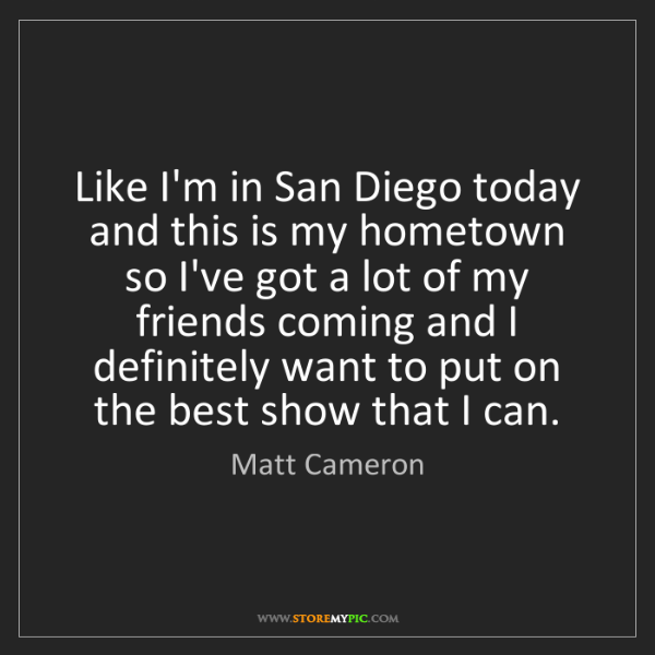 Matt Cameron: Like I'm in San Diego today and this is my hometown so...