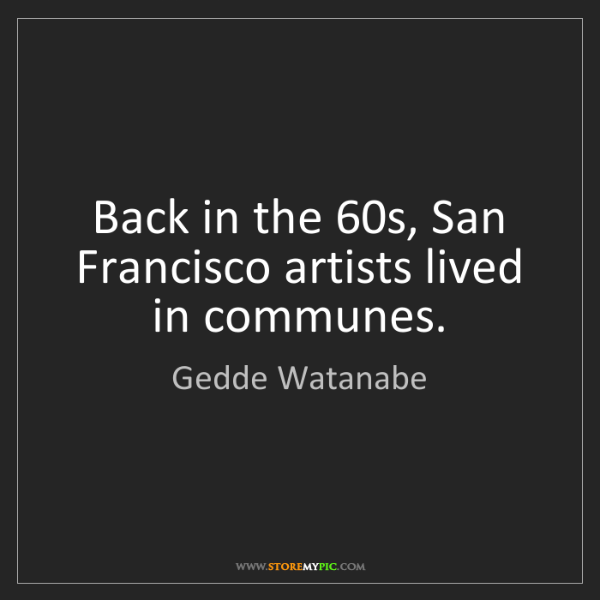 Gedde Watanabe: Back in the 60s, San Francisco artists lived in communes.