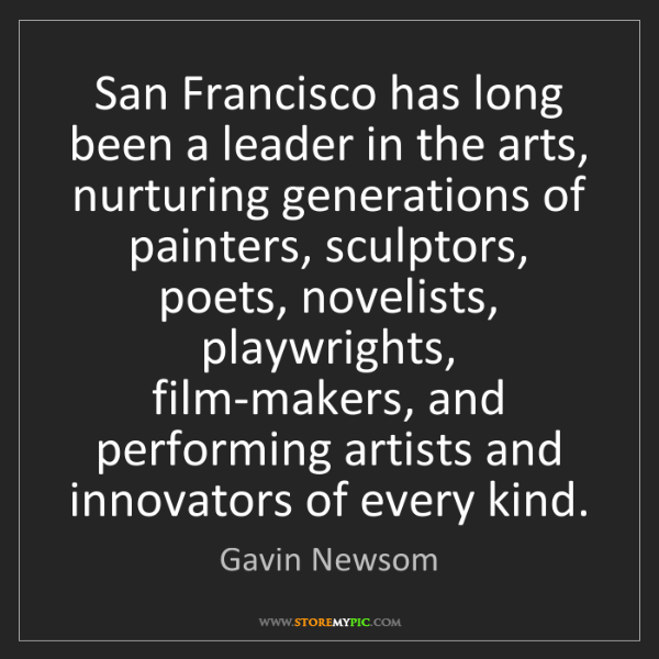 Gavin Newsom: San Francisco has long been a leader in the arts, nurturing...