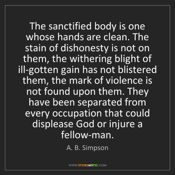 A. B. Simpson: The sanctified body is one whose hands are clean. The...