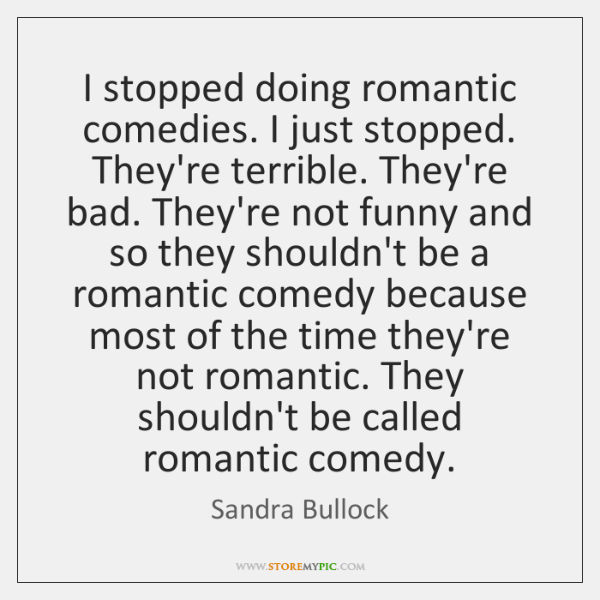 I stopped doing romantic comedies. I just stopped. They're terrible. They're bad. ...