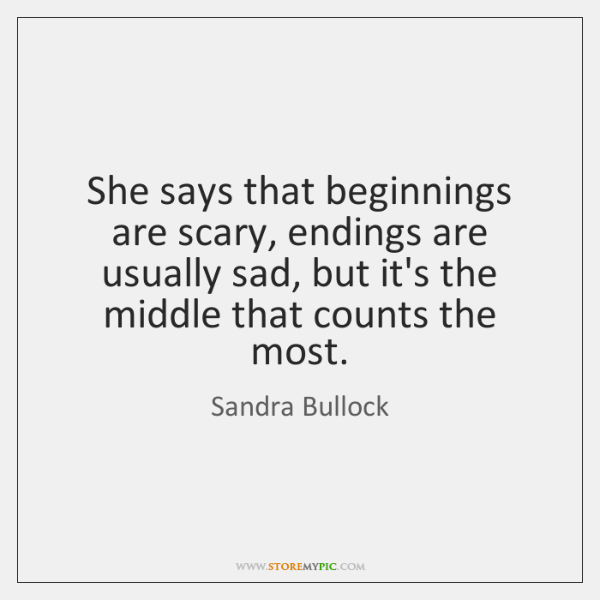 She says that beginnings are scary, endings are usually sad, but it's ...