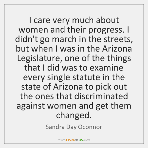 I care very much about women and their progress. I didn't go ...