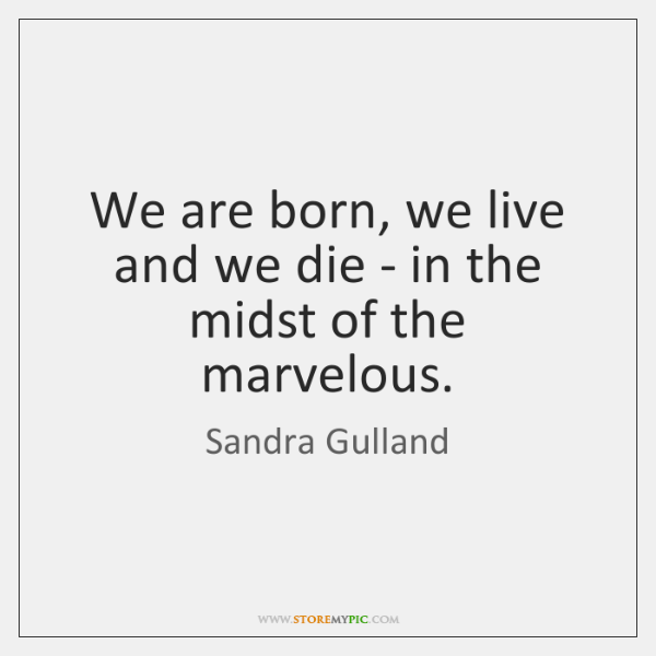 We are born, we live and we die - in the midst ...