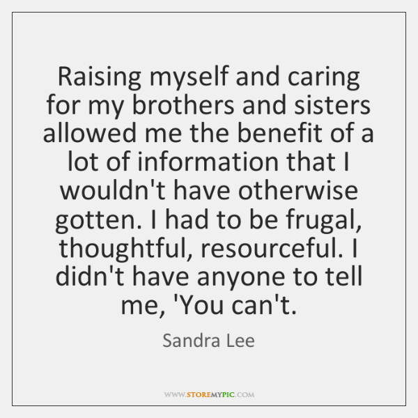Raising myself and caring for my brothers and sisters allowed me the ...