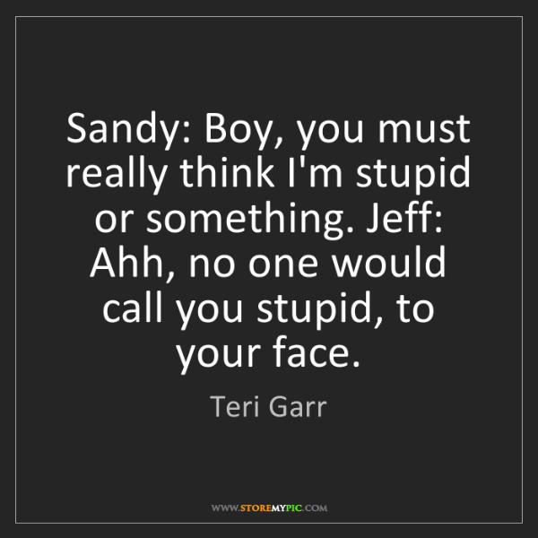 Teri Garr: Sandy: Boy, you must really think I'm stupid or something....