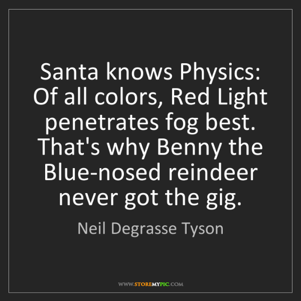 Neil Degrasse Tyson: Santa knows Physics: Of all colors, Red Light penetrates...