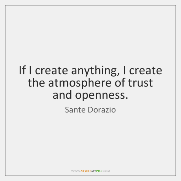 If I create anything, I create the atmosphere of trust and openness.