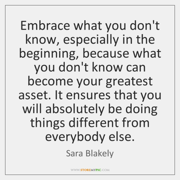 Embrace what you don't know, especially in the beginning, because what you ...
