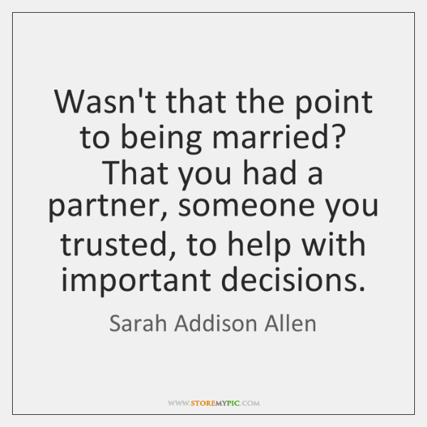 Wasn't that the point to being married? That you had a partner, ...