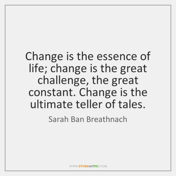 Change is the essence of life; change is the great challenge, the ...