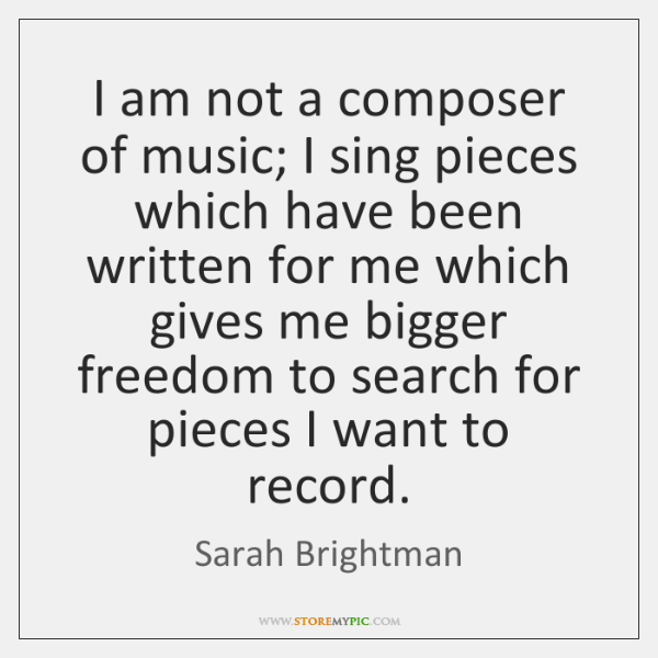 I am not a composer of music; I sing pieces which have ...