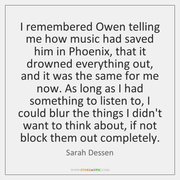 I remembered Owen telling me how music had saved him in Phoenix, ...