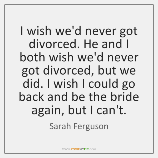 I wish we'd never got divorced. He and I both wish we'd ...