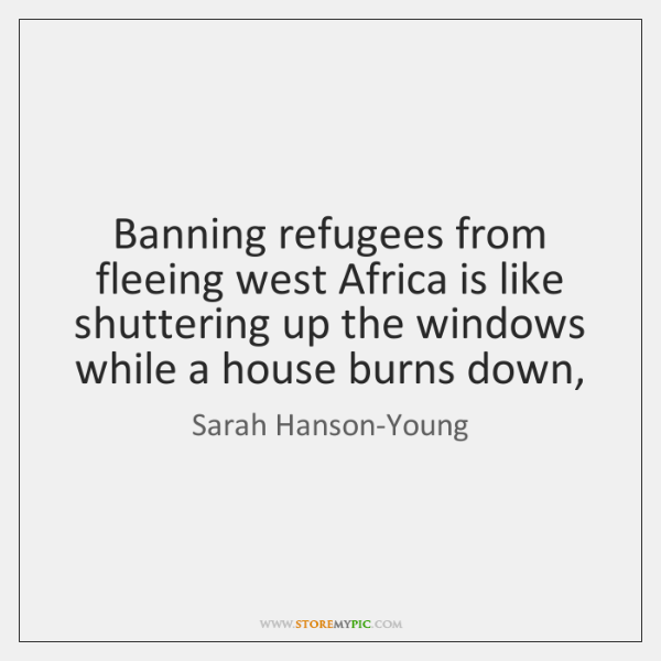 Banning refugees from fleeing west Africa is like shuttering up the windows ...
