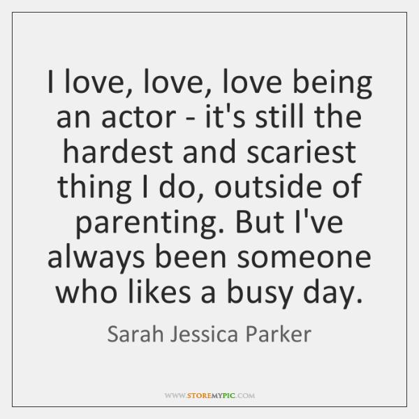 I love, love, love being an actor - it's still the hardest ...