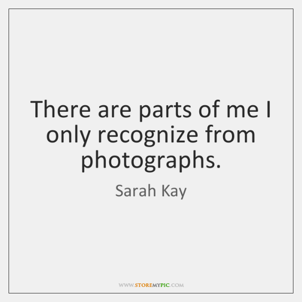 There are parts of me I only recognize from photographs.