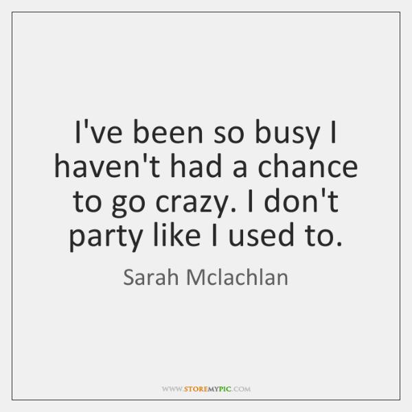 I've been so busy I haven't had a chance to go crazy. ...