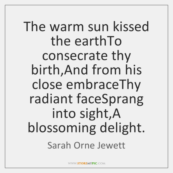The warm sun kissed the earthTo consecrate thy birth,And from his ...