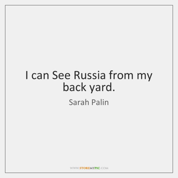 I can See Russia from my back yard.