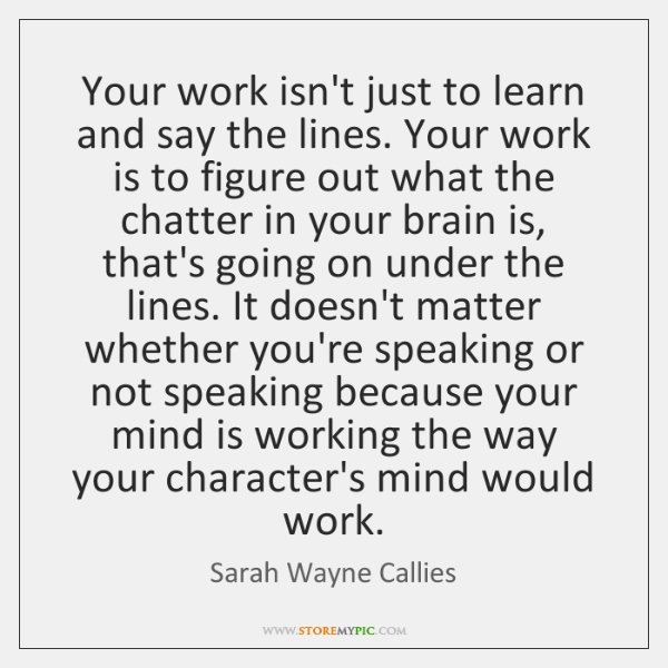 Your work isn't just to learn and say the lines. Your work ...