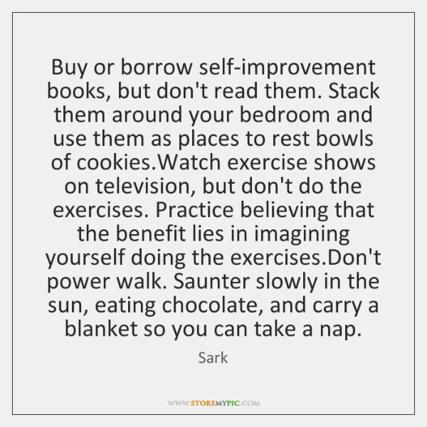Buy or borrow self-improvement books, but don't read them. Stack them around ...