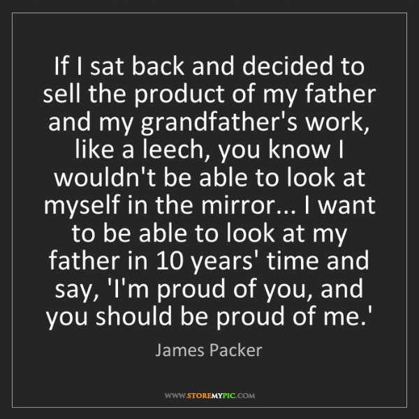 James Packer: If I sat back and decided to sell the product of my father...