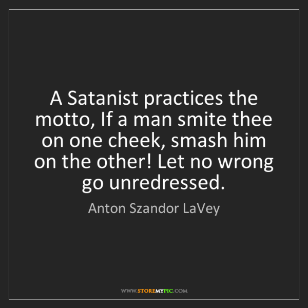 Anton Szandor LaVey: A Satanist practices the motto, If a man smite thee on...