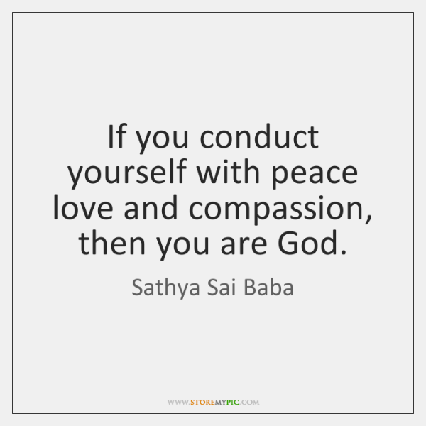 If you conduct yourself with peace love and compassion, then you are ...