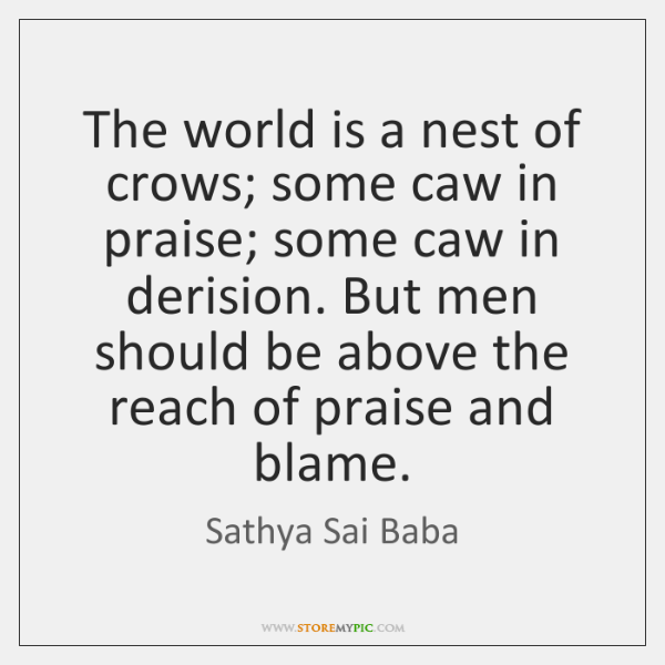 The world is a nest of crows; some caw in praise; some ...