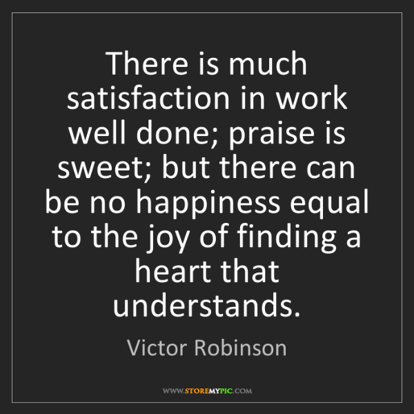 Victor Robinson: There is much satisfaction in work well done; praise...