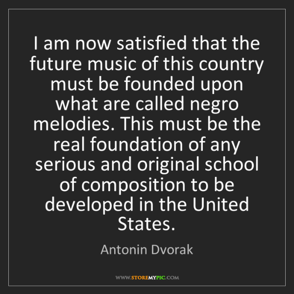 Antonin Dvorak: I am now satisfied that the future music of this country...
