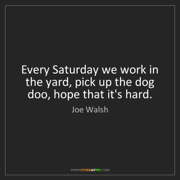 Joe Walsh: Every Saturday we work in the yard, pick up the dog doo,...