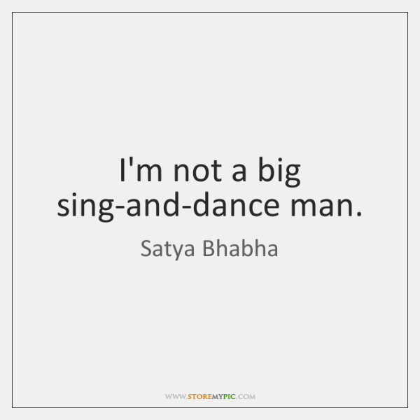 I'm not a big sing-and-dance man.