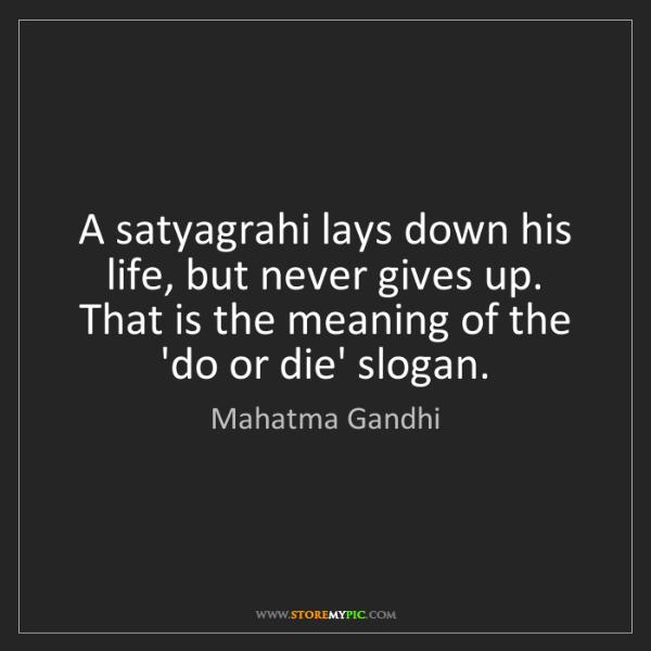 Mahatma Gandhi: A satyagrahi lays down his life, but never gives up....